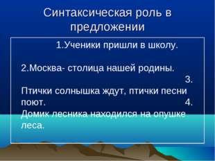 Синтаксическая роль в предложении 1.Ученики пришли в школу.2.Москв