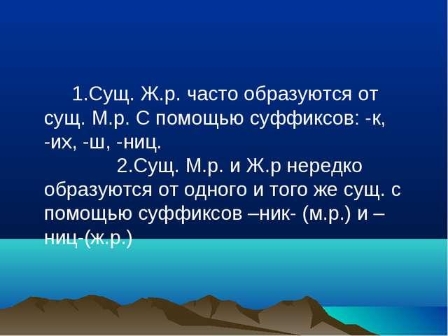1.Сущ. Ж.р. часто образуются от сущ. М.р. С помощью суффиксов: -к, -их, -ш,...