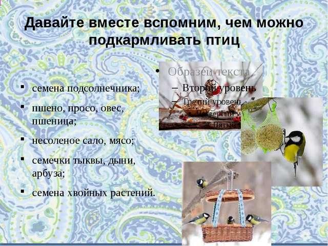 Давайте вместе вспомним, чем можно подкармливать птиц  семена подсолнечника;...