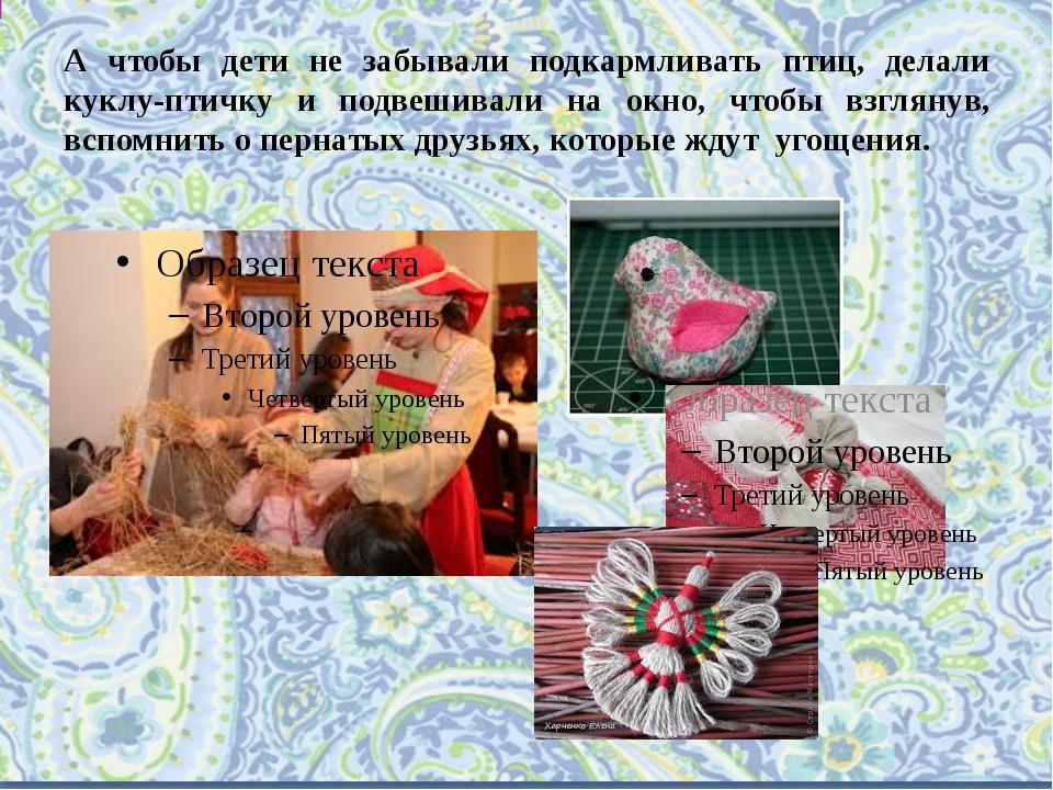 А чтобы дети не забывали подкармливать птиц, делали куклу-птичку и подвешивал...