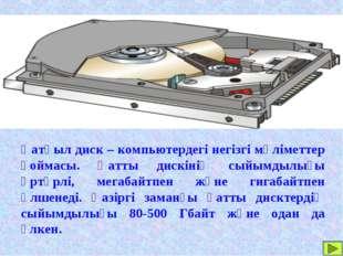 Қатқыл диск – компьютердегі негізгі мәліметтер қоймасы. Қатты дискінің сыйымд
