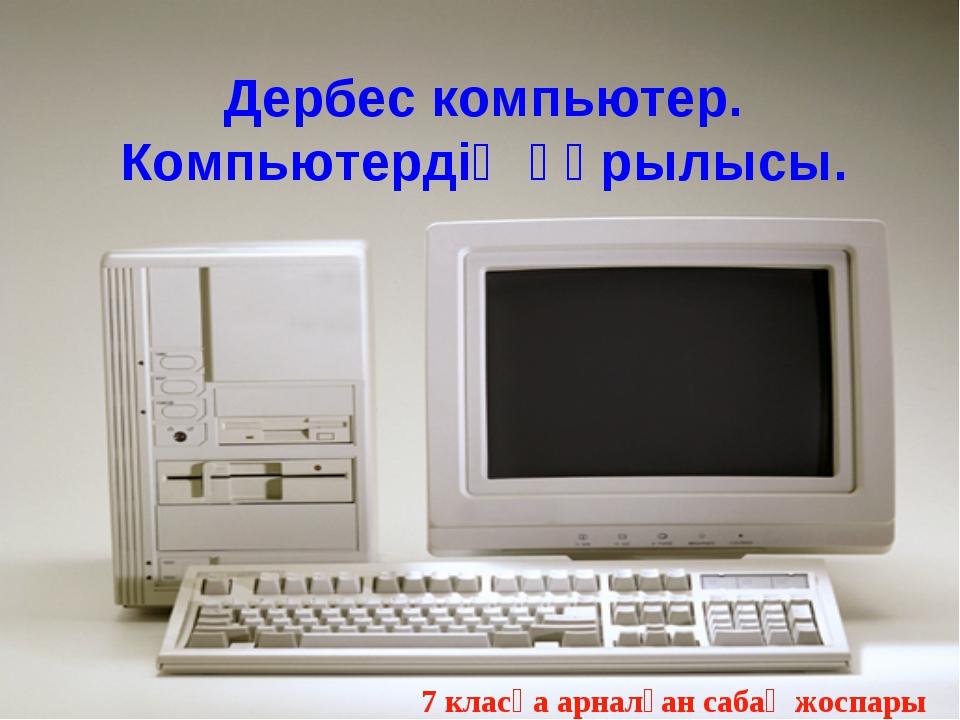 Дербес компьютер. Компьютердің құрылысы. 7 класқа арналған сабақ жоспары