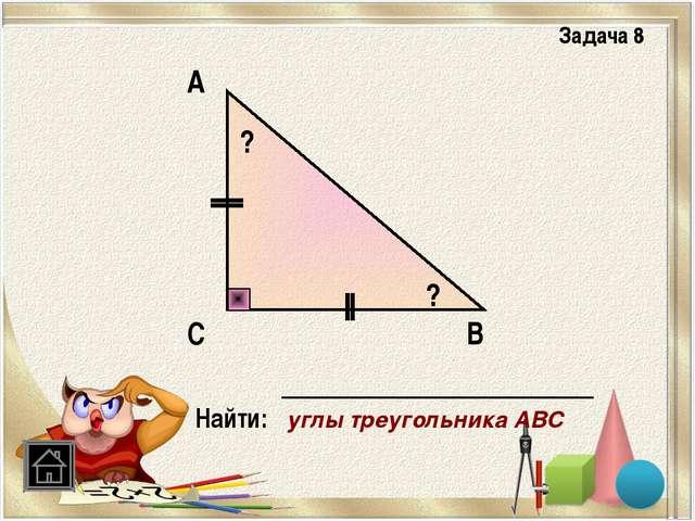 В Задача 8 С А Найти: углы треугольника АВС ? ?
