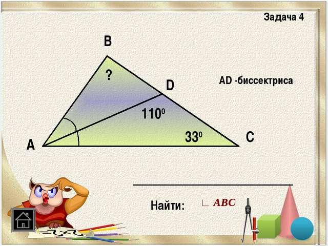 А В С D 330 1100 АD -биссектриса Найти: ? Задача 4 ∟ АВС