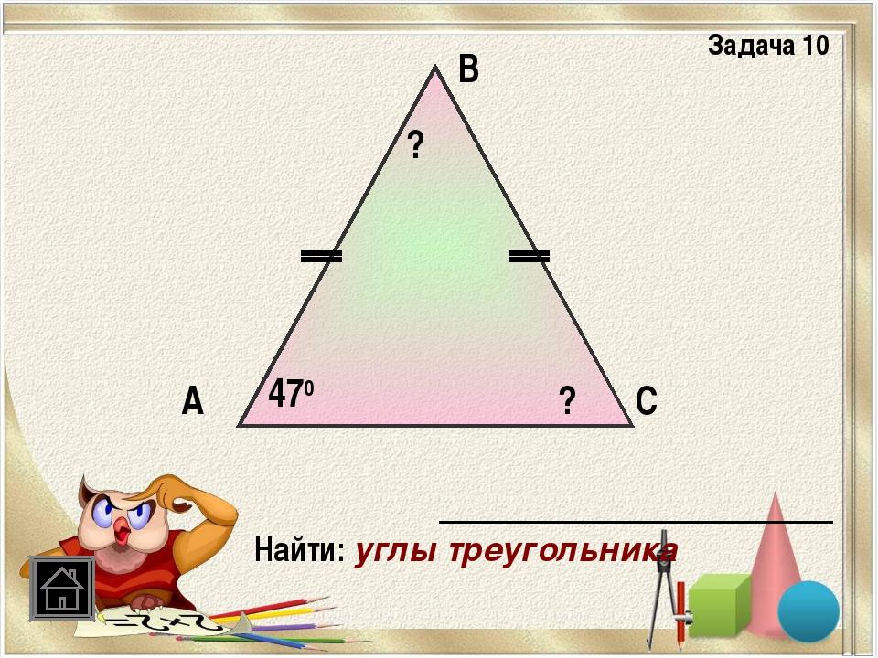 А В С 470 Найти: углы треугольника ? ? Задача 10