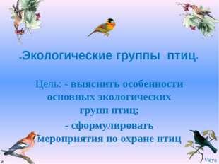 «Экологические группы птиц» Цель: - выяснить особенности основных экологичес