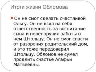 Итоги жизни Обломова Он не смог сделать счастливой Ольгу. Он не взял на себя