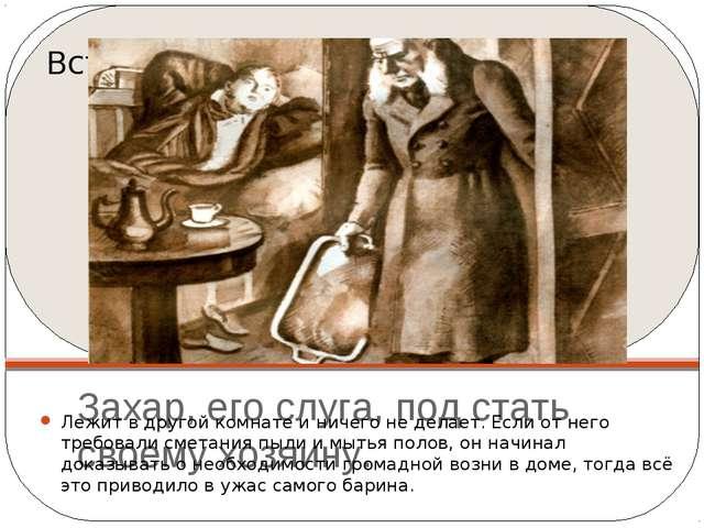 Захар, его слуга, под стать своему хозяину. Лежит в другой комнате и ничего н...
