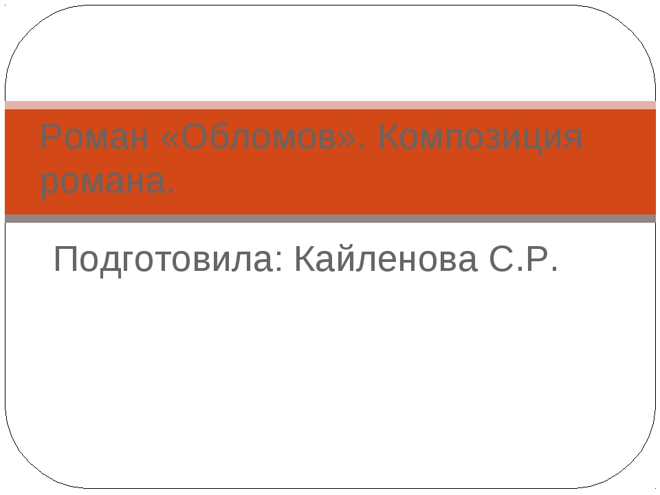 Подготовила: Кайленова С.Р. Роман «Обломов». Композиция романа.