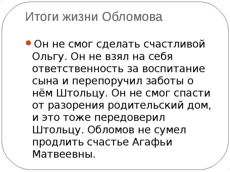 Итоги жизни Обломова Он не смог сделать счастливой Ольгу. Он не взял на себя...