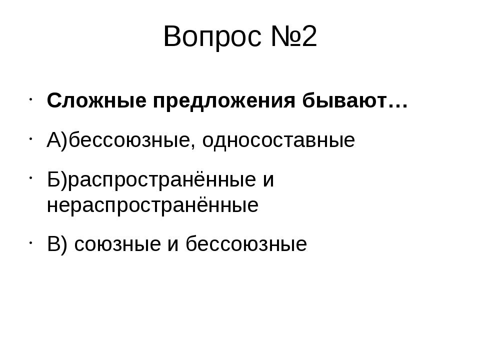 Вопрос №2 Сложные предложения бывают… А)бессоюзные, односоставные Б)распростр...