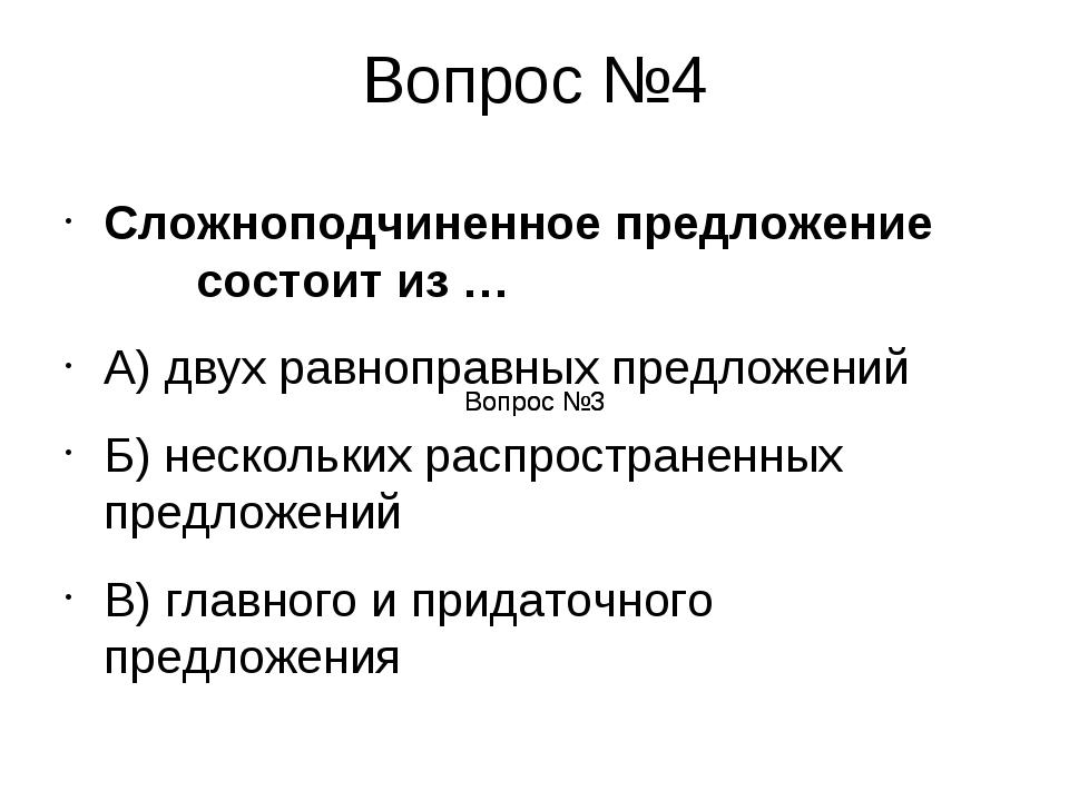 Вопрос №4 Сложноподчиненное предложение состоит из … А) двух равноправных пре...