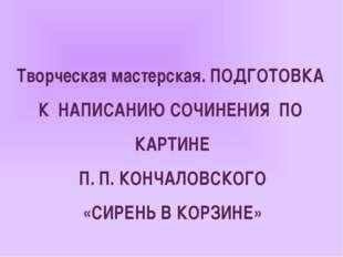 Творческая мастерская. ПОДГОТОВКА К НАПИСАНИЮ СОЧИНЕНИЯ ПО КАРТИНЕ П. П. КОНЧ