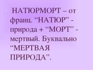 """НАТЮРМОРТ – от франц. """"НАТЮР"""" - природа + """"МОРТ"""" - мертвый. Буквально """"МЕРТВ"""