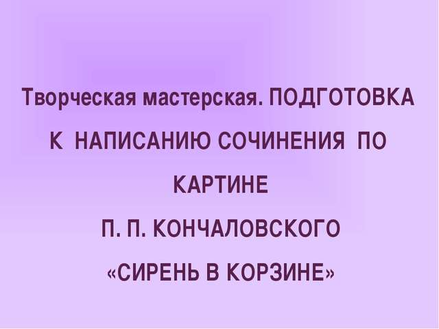 Творческая мастерская. ПОДГОТОВКА К НАПИСАНИЮ СОЧИНЕНИЯ ПО КАРТИНЕ П. П. КОНЧ...