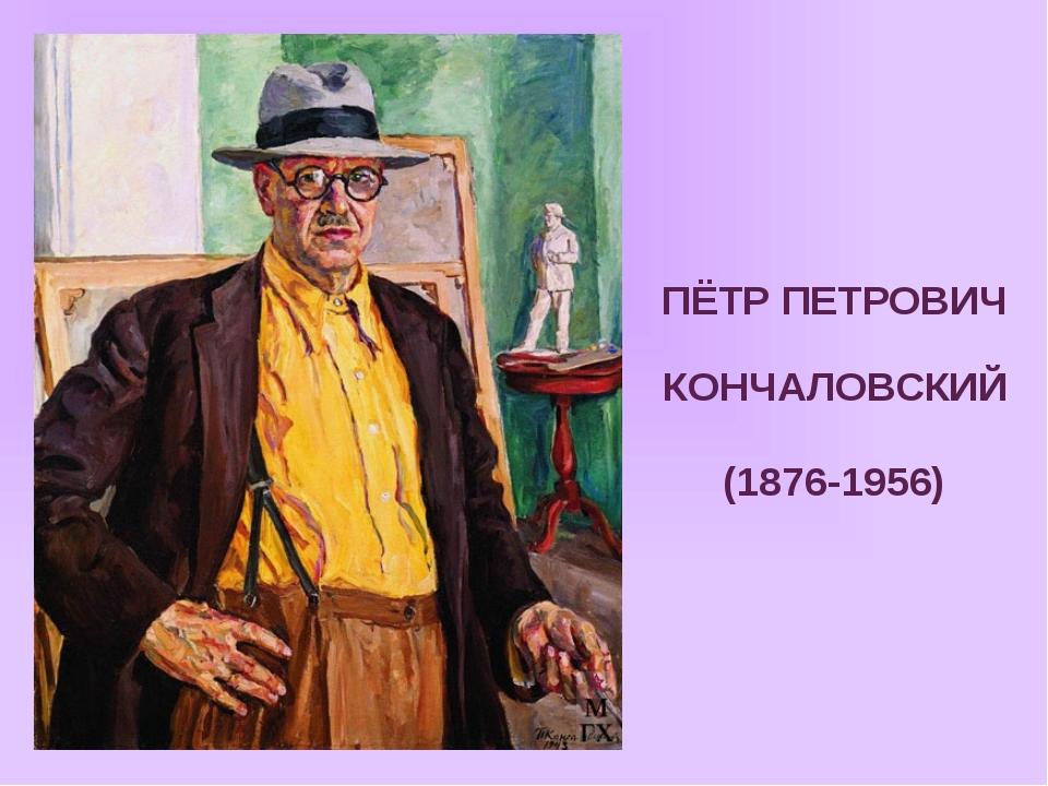 ПЁТР ПЕТРОВИЧ КОНЧАЛОВСКИЙ (1876-1956)