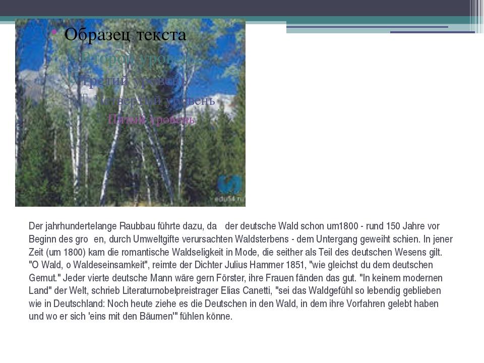 Der jahrhundertelange Raubbau führte dazu, daβ der deutsche Wald schon um1800...