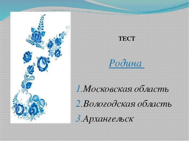 ТЕСТ Родина 1.Московская область 2.Вологодская область 3.Архангельск