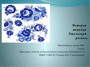 История техники Гжельская роспись Презентация к уроку ИЗО 5 класс Выполнила у