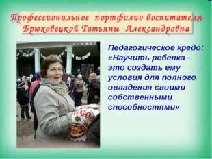 Профессиональное портфолио воспитателя Брюховецкой Татьяны Александровна Пед