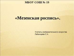 «Мезенская роспись». МБОУ СОШ № 19 Учитель изобразительного искусства Лабынц