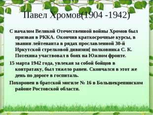 Павел Хромов(1904 -1942) С началом Великой Отечественной войны Хромов был при