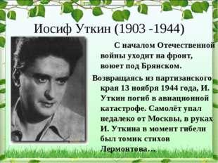 Иосиф Уткин (1903 -1944) С началом Отечественной войны уходит на фронт, вою