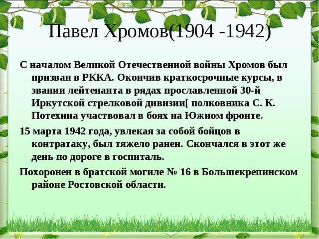 Павел Хромов(1904 -1942) С началом Великой Отечественной войны Хромов был при...