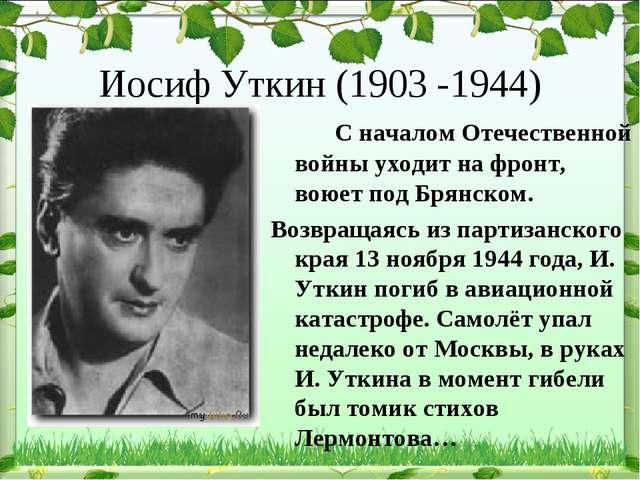 Иосиф Уткин (1903 -1944) С началом Отечественной войны уходит на фронт, вою...