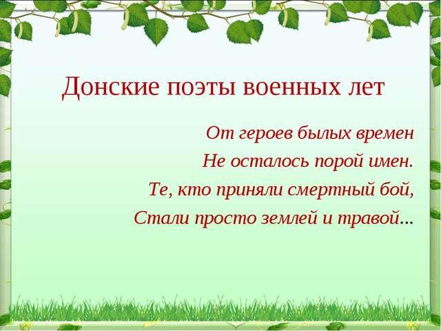 Донские поэты военных лет От героев былых времен Не осталось порой имен. Те,...