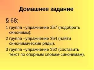 Домашнее задание § 68; 1 группа –упражнение 357 (подобрать синонимы). 2 групп