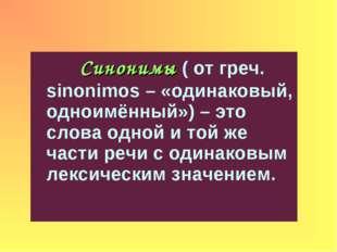 Синонимы ( от греч. sinonimos – «одинаковый, одноимённый») – это слова одной