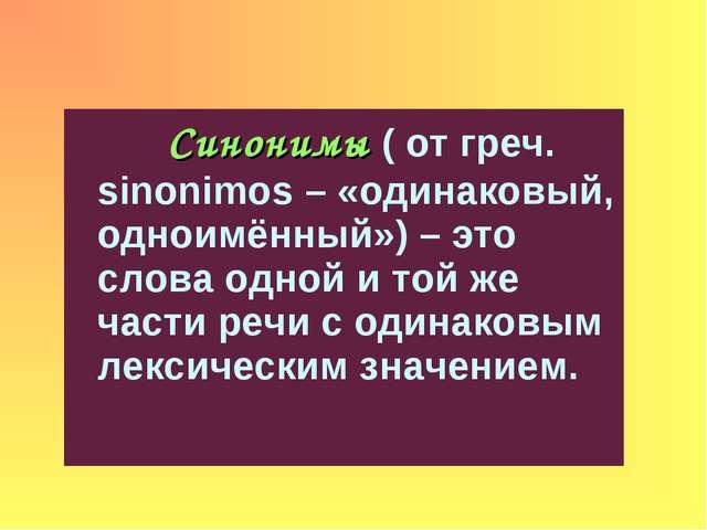 Синонимы ( от греч. sinonimos – «одинаковый, одноимённый») – это слова одной...