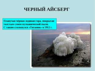 ЧЕРНЫЙ АЙСБЕРГ Плавучая чёрная ледяная гора, покрытая толстым слоем вулканиче
