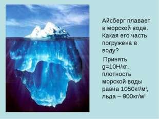 Айсберг плавает в морской воде. Какая его часть погружена в воду? Принять g=