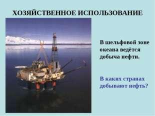 ХОЗЯЙСТВЕННОЕ ИСПОЛЬЗОВАНИЕ В шельфовой зоне океана ведётся добыча нефти. В к