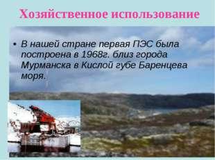 Хозяйственное использование В нашей стране первая ПЭС была построена в 1968г.