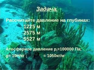 Задача. Рассчитайте давление на глубинах: Атосферное давление р0=100000 Па; g