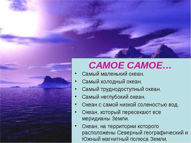 САМОЕ САМОЕ… Самый маленький океан. Самый холодный океан. Самый труднодоступ...