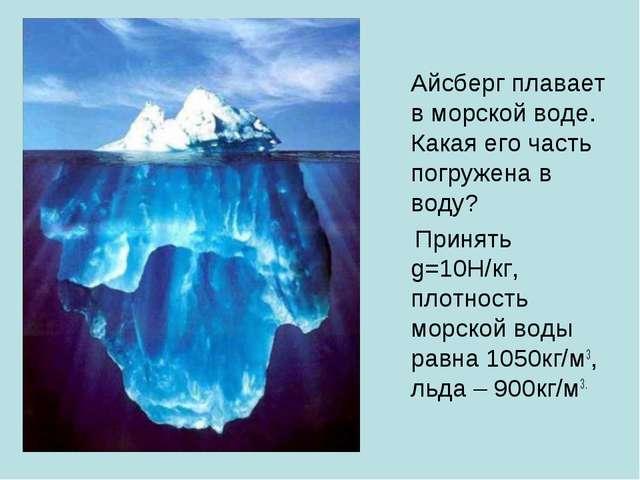 Айсберг плавает в морской воде. Какая его часть погружена в воду? Принять g=...