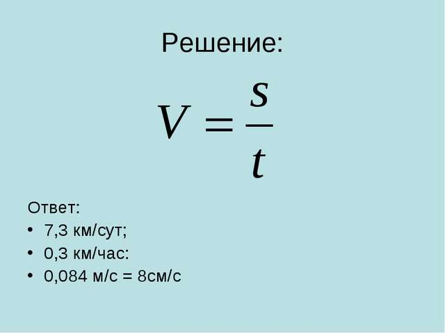 Решение: Ответ: 7,3 км/сут; 0,3 км/час: 0,084 м/с = 8см/с