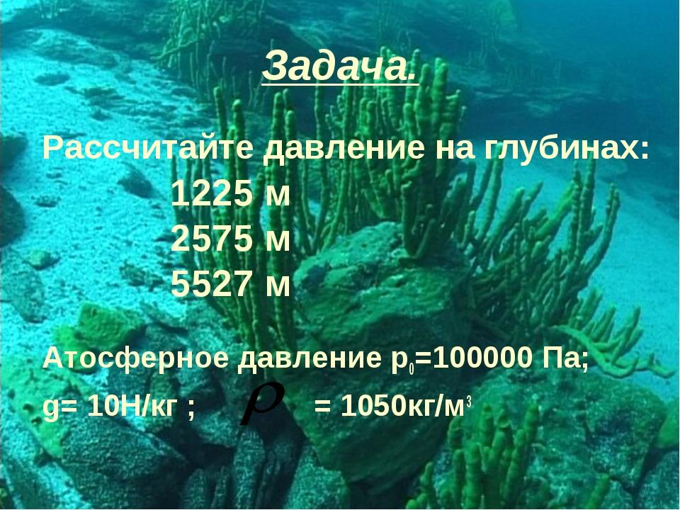 Задача. Рассчитайте давление на глубинах: Атосферное давление р0=100000 Па; g...