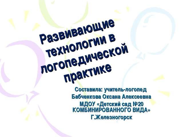 Развивающие технологии в логопедической практике Составила: учитель-логопед Б...