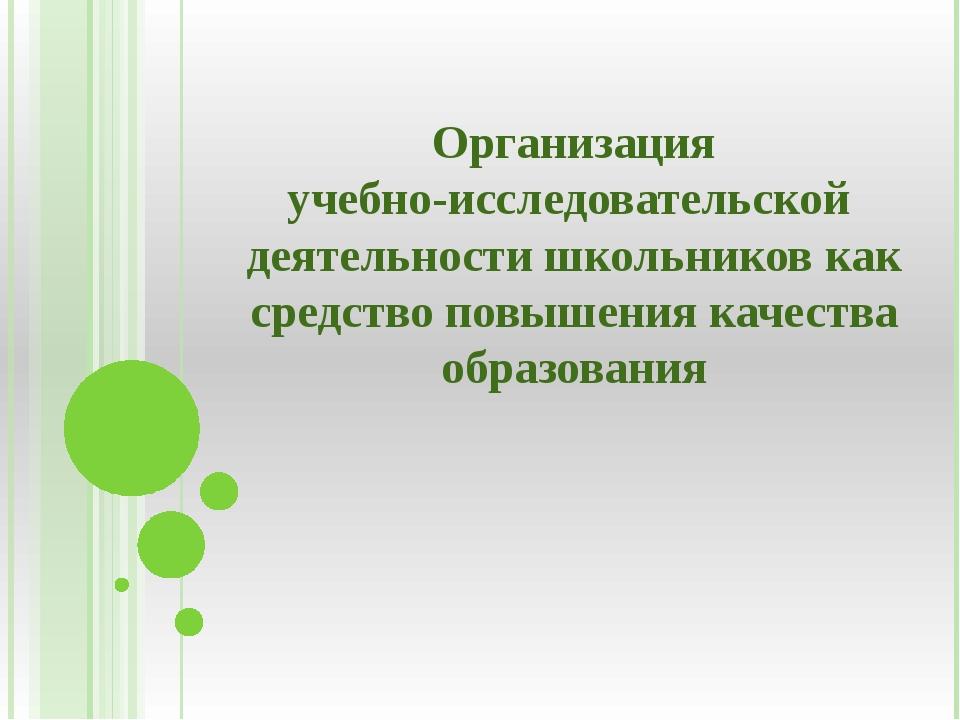Организация учебно-исследовательской деятельности школьников как средство пов...