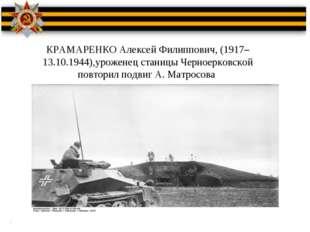 КРАМАРЕНКО Алексей Филиппович, (1917–13.10.1944),уроженец станицы Черноерковс