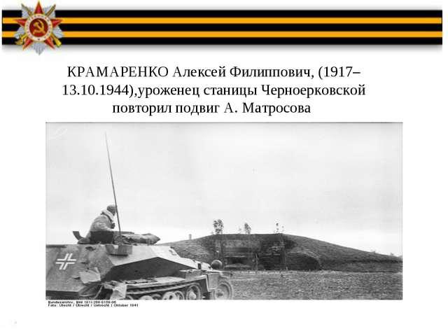 КРАМАРЕНКО Алексей Филиппович, (1917–13.10.1944),уроженец станицы Черноерковс...