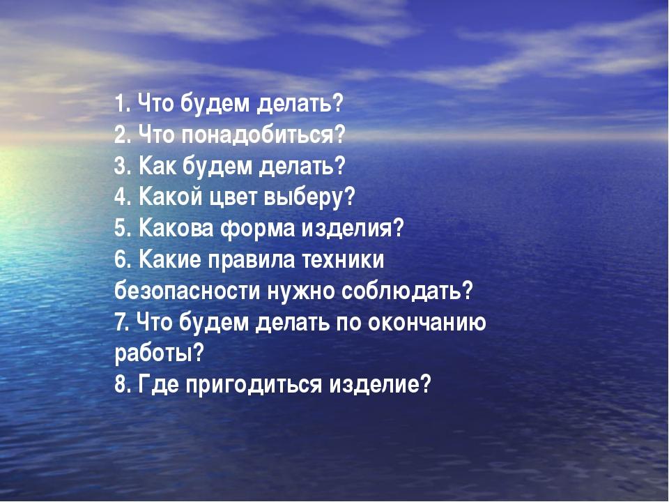 1. Что будем делать? 2. Что понадобиться? 3. Как будем делать? 4. Какой цвет...