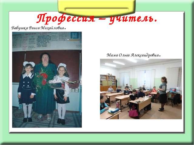 Профессия – учитель. Бабушка Раиса Михайловна. Мама Ольга Александровна.