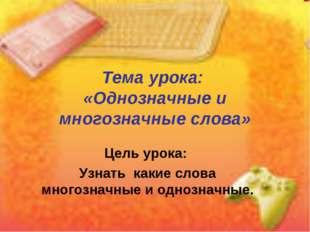 Тема урока: «Однозначные и многозначные слова» Цель урока: Узнать какие слова