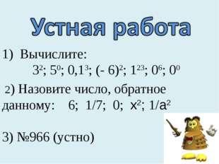 Вычислите: 32; 50; 0,13; (- 6)2; 123; 06; 00 2) Назовите число, обратное данн